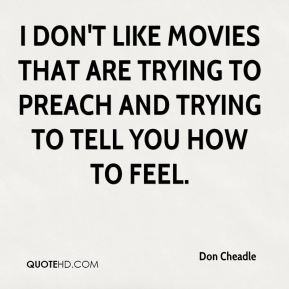I don't like movies that are trying to preach and trying to tell you how to feel.