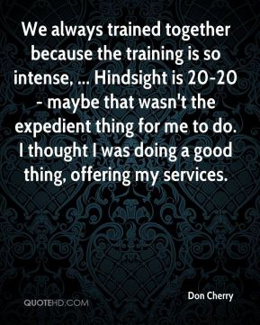 Don Cherry - We always trained together because the training is so intense, ... Hindsight is 20-20 - maybe that wasn't the expedient thing for me to do. I thought I was doing a good thing, offering my services.