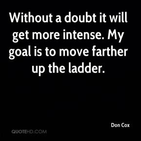 Don Cox - Without a doubt it will get more intense. My goal is to move farther up the ladder.