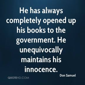 Don Samuel - He has always completely opened up his books to the government. He unequivocally maintains his innocence.