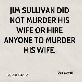 Don Samuel - Jim Sullivan did not murder his wife or hire anyone to murder his wife.
