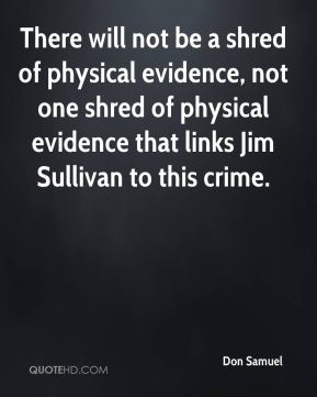 Don Samuel - There will not be a shred of physical evidence, not one shred of physical evidence that links Jim Sullivan to this crime.