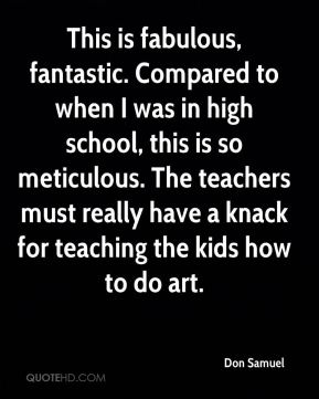 Don Samuel - This is fabulous, fantastic. Compared to when I was in high school, this is so meticulous. The teachers must really have a knack for teaching the kids how to do art.