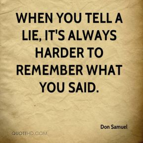 Don Samuel - When you tell a lie, it's always harder to remember what you said.