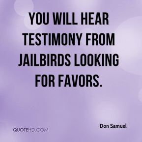 Don Samuel - You will hear testimony from jailbirds looking for favors.