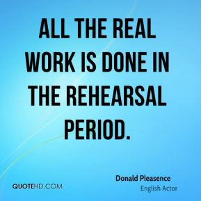 All the real work is done in the rehearsal period.