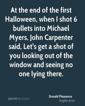 At the end of the first Halloween, when I shot 6 bullets into Michael Myers, John Carpenter said, Let's get a shot of you looking out of the window and seeing no one lying there.