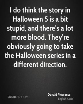 I do think the story in Halloween 5 is a bit stupid, and there's a lot more blood. They're obviously going to take the Halloween series in a different direction.