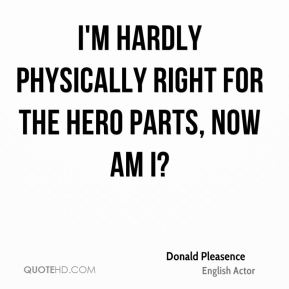 I'm hardly physically right for the hero parts, now am I?
