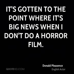 It's gotten to the point where it's big news when I don't do a horror film.