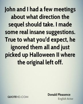 Donald Pleasence - John and I had a few meetings about what direction the sequel should take. I made some real insane suggestions. True to what you'd expect, he ignored them all and just picked up Halloween II where the original left off.