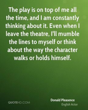 Donald Pleasence - The play is on top of me all the time, and I am constantly thinking about it. Even when I leave the theatre, I'll mumble the lines to myself or think about the way the character walks or holds himself.