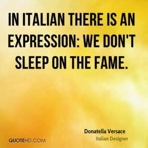 Donatella Versace - In Italian there is an expression: We don't sleep on the fame.