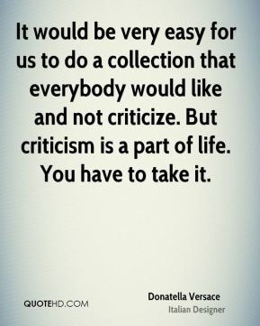 Donatella Versace - It would be very easy for us to do a collection that everybody would like and not criticize. But criticism is a part of life. You have to take it.
