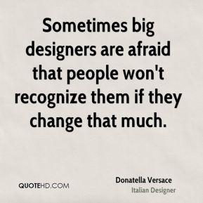 Donatella Versace - Sometimes big designers are afraid that people won't recognize them if they change that much.