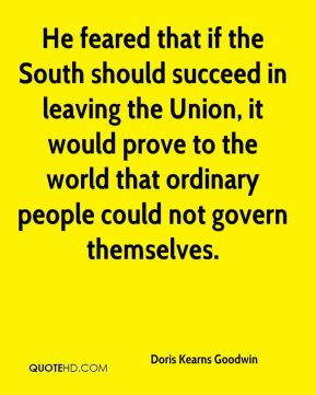 Doris Kearns Goodwin - He feared that if the South should succeed in leaving the Union, it would prove to the world that ordinary people could not govern themselves.