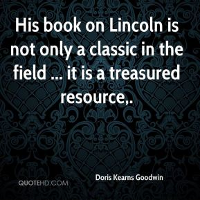 Doris Kearns Goodwin - His book on Lincoln is not only a classic in the field ... it is a treasured resource.