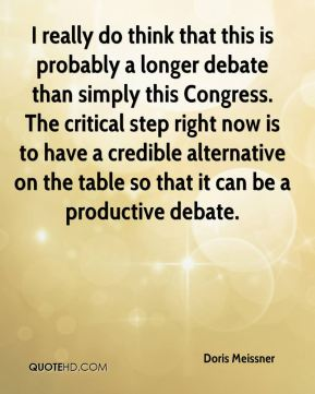 I really do think that this is probably a longer debate than simply this Congress. The critical step right now is to have a credible alternative on the table so that it can be a productive debate.