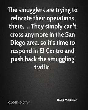 The smugglers are trying to relocate their operations there, ... They simply can't cross anymore in the San Diego area, so it's time to respond in El Centro and push back the smuggling traffic.