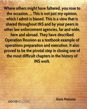 Where others might have faltered, you rose to the occasion, ... This is not just my opinion, which I admit is biased. This is a view that is shared throughout INS and by your peers in other law enforcement agencies, far and wide, here and abroad. They have described Operation Reunion as a textbook example of operations preparation and execution. It also proved to be the pivotal step in closing one of the most difficult chapters in the history of INS work.