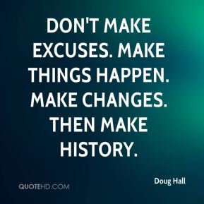 Doug Hall - Don't make excuses. Make things happen. Make changes. Then make history.
