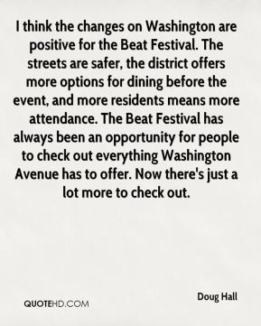 Doug Hall - I think the changes on Washington are positive for the Beat Festival. The streets are safer, the district offers more options for dining before the event, and more residents means more attendance. The Beat Festival has always been an opportunity for people to check out everything Washington Avenue has to offer. Now there's just a lot more to check out.