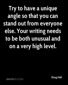 Doug Hall - Try to have a unique angle so that you can stand out from everyone else. Your writing needs to be both unusual and on a very high level.