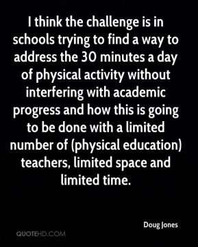 Doug Jones - I think the challenge is in schools trying to find a way to address the 30 minutes a day of physical activity without interfering with academic progress and how this is going to be done with a limited number of (physical education) teachers, limited space and limited time.