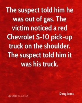 Doug Jones - The suspect told him he was out of gas. The victim noticed a red Chevrolet S-10 pick-up truck on the shoulder. The suspect told him it was his truck.