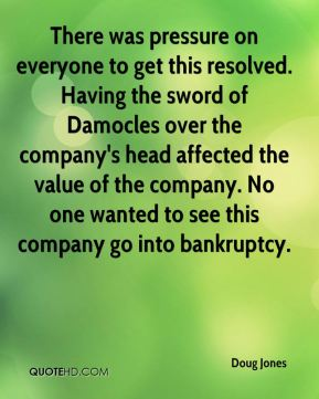Doug Jones - There was pressure on everyone to get this resolved. Having the sword of Damocles over the company's head affected the value of the company. No one wanted to see this company go into bankruptcy.