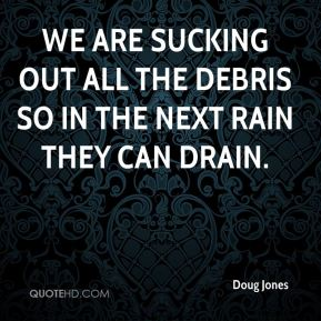 Doug Jones - We are sucking out all the debris so in the next rain they can drain.