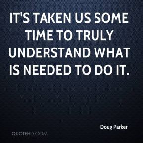 Doug Parker - It's taken us some time to truly understand what is needed to do it.