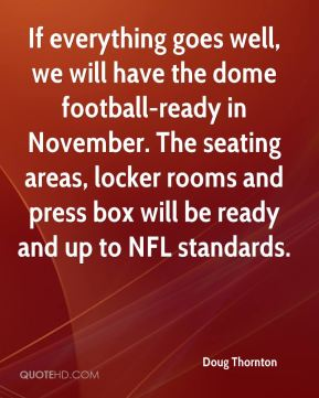 Doug Thornton - If everything goes well, we will have the dome football-ready in November. The seating areas, locker rooms and press box will be ready and up to NFL standards.