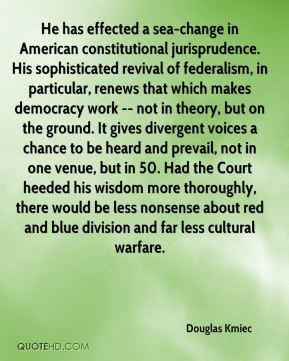 Douglas Kmiec - He has effected a sea-change in American constitutional jurisprudence. His sophisticated revival of federalism, in particular, renews that which makes democracy work -- not in theory, but on the ground. It gives divergent voices a chance to be heard and prevail, not in one venue, but in 50. Had the Court heeded his wisdom more thoroughly, there would be less nonsense about red and blue division and far less cultural warfare.