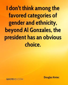 Douglas Kmiec - I don't think among the favored categories of gender and ethnicity, beyond Al Gonzales, the president has an obvious choice.