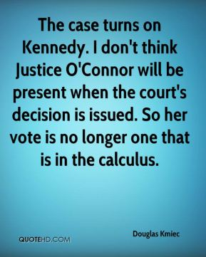 Douglas Kmiec - The case turns on Kennedy. I don't think Justice O'Connor will be present when the court's decision is issued. So her vote is no longer one that is in the calculus.
