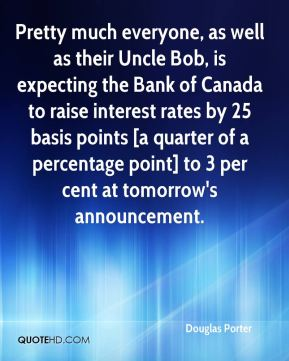 Douglas Porter - Pretty much everyone, as well as their Uncle Bob, is expecting the Bank of Canada to raise interest rates by 25 basis points [a quarter of a percentage point] to 3 per cent at tomorrow's announcement.