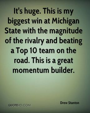 Drew Stanton - It's huge. This is my biggest win at Michigan State with the magnitude of the rivalry and beating a Top 10 team on the road. This is a great momentum builder.