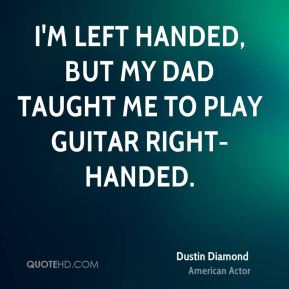 Dustin Diamond - I'm left handed, but my dad taught me to play guitar right-handed.