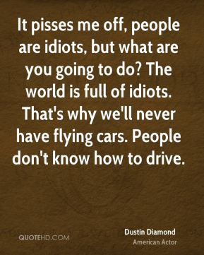 Dustin Diamond - It pisses me off, people are idiots, but what are you going to do? The world is full of idiots. That's why we'll never have flying cars. People don't know how to drive.
