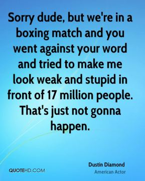 Dustin Diamond - Sorry dude, but we're in a boxing match and you went against your word and tried to make me look weak and stupid in front of 17 million people. That's just not gonna happen.