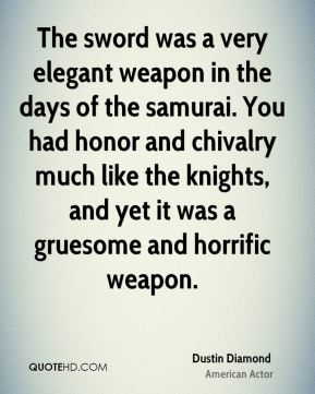 Dustin Diamond - The sword was a very elegant weapon in the days of the samurai. You had honor and chivalry much like the knights, and yet it was a gruesome and horrific weapon.