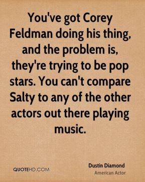 You've got Corey Feldman doing his thing, and the problem is, they're trying to be pop stars. You can't compare Salty to any of the other actors out there playing music.