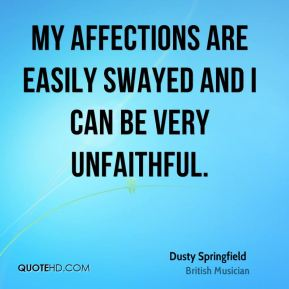 Dusty Springfield - My affections are easily swayed and I can be very unfaithful.