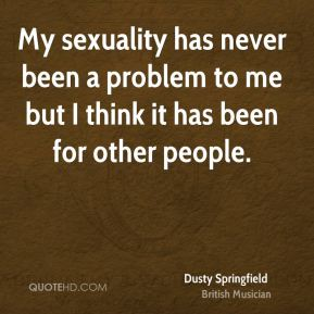 Dusty Springfield - My sexuality has never been a problem to me but I think it has been for other people.
