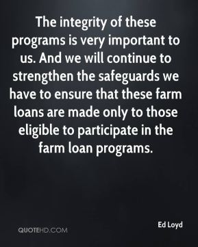 The integrity of these programs is very important to us. And we will continue to strengthen the safeguards we have to ensure that these farm loans are made only to those eligible to participate in the farm loan programs.