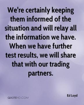 Ed Loyd - We're certainly keeping them informed of the situation and will relay all the information we have. When we have further test results, we will share that with our trading partners.