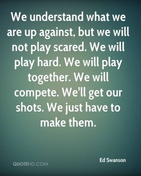 Ed Swanson - We understand what we are up against, but we will not play scared. We will play hard. We will play together. We will compete. We'll get our shots. We just have to make them.