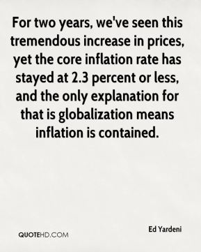 Ed Yardeni - For two years, we've seen this tremendous increase in prices, yet the core inflation rate has stayed at 2.3 percent or less, and the only explanation for that is globalization means inflation is contained.