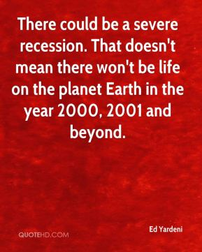 Ed Yardeni - There could be a severe recession. That doesn't mean there won't be life on the planet Earth in the year 2000, 2001 and beyond.